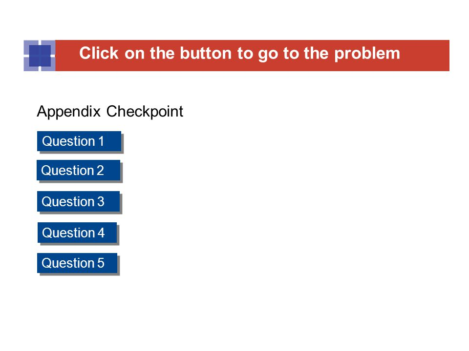 Click on the button to go to the Question Click on the button to go to the problem Question 1 Question 2 Question 3 Question 4 Question 5 Appendix Checkpoint