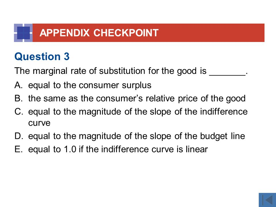 APPENDIX CHECKPOINT A.equal to the consumer surplus B.the same as the consumer's relative price of the good C.equal to the magnitude of the slope of the indifference curve D.equal to the magnitude of the slope of the budget line E.equal to 1.0 if the indifference curve is linear Question 3 The marginal rate of substitution for the good is _______.