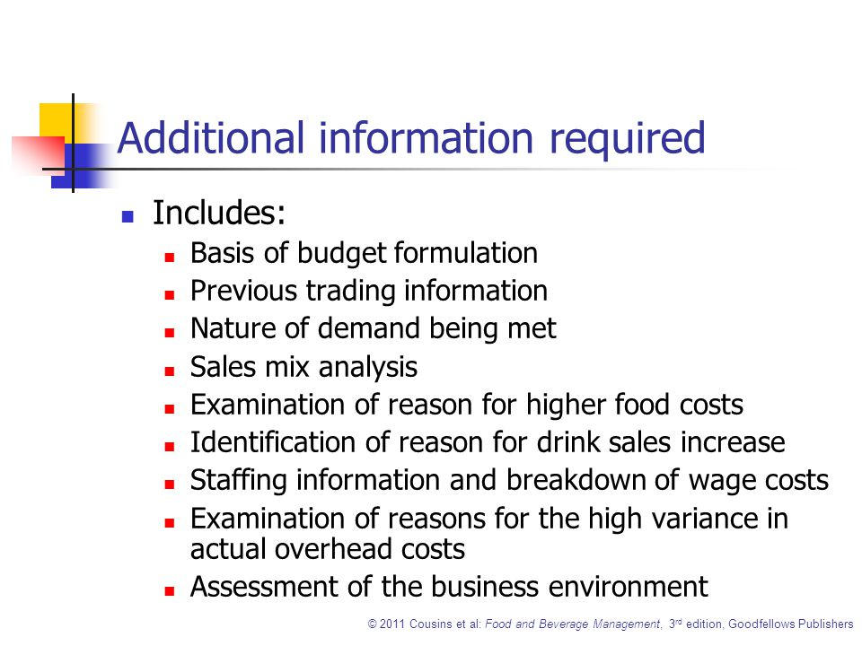 © 2011 Cousins et al: Food and Beverage Management, 3 rd edition, Goodfellows Publishers Additional information required Includes: Basis of budget formulation Previous trading information Nature of demand being met Sales mix analysis Examination of reason for higher food costs Identification of reason for drink sales increase Staffing information and breakdown of wage costs Examination of reasons for the high variance in actual overhead costs Assessment of the business environment