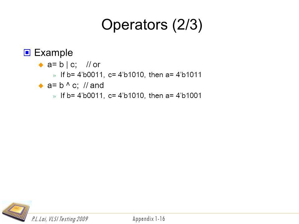 P.L.Lai, VLSI Testing 2009 Appendix 1-16 Operators (2/3) Example  a= b | c; // or » If b= 4'b0011, c= 4'b1010, then a= 4'b1011  a= b ^ c; // and » If b= 4'b0011, c= 4'b1010, then a= 4'b1001