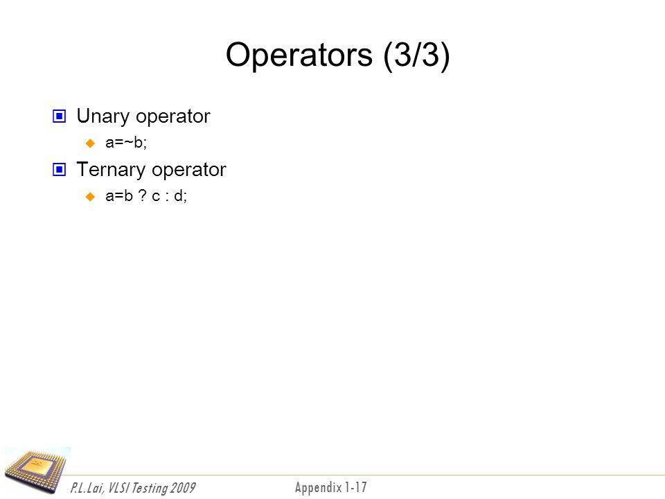 P.L.Lai, VLSI Testing 2009 Appendix 1-17 Operators (3/3) Unary operator  a=~b; Ternary operator  a=b .