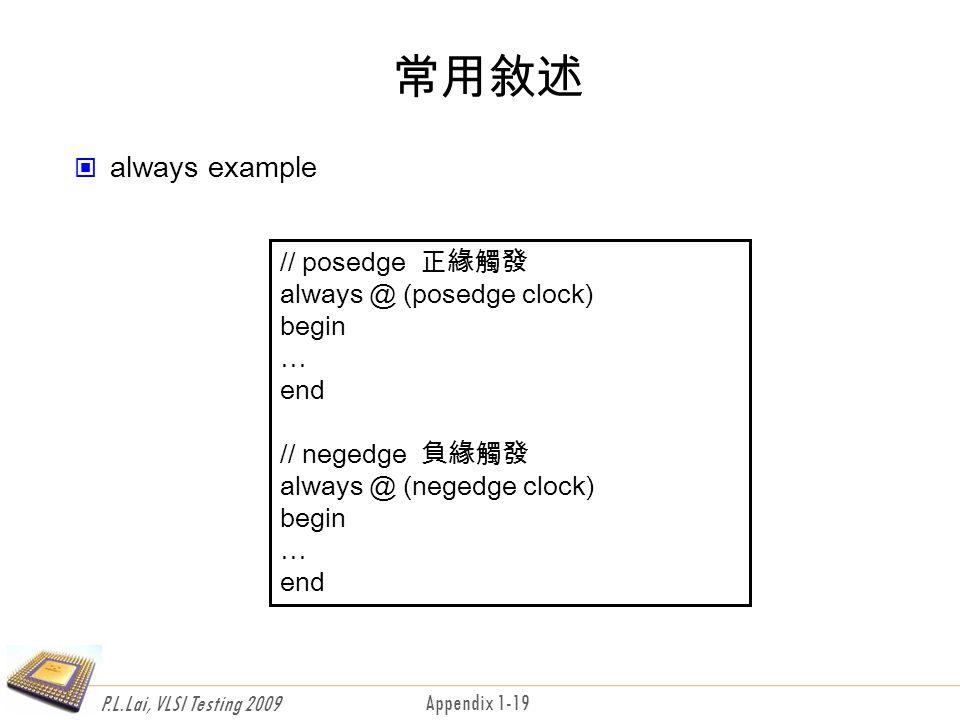 P.L.Lai, VLSI Testing 2009 Appendix 1-19 常用敘述 always example // posedge 正緣觸發 always @ (posedge clock) begin … end // negedge 負緣觸發 always @ (negedge clock) begin … end