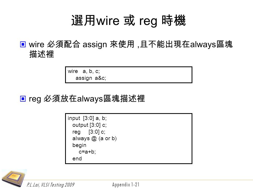 P.L.Lai, VLSI Testing 2009 Appendix 1-21 選用wire 或 reg 時機 wire 必須配合 assign 來使用,且不能出現在always區塊 描述裡 reg 必須放在always區塊描述裡 wire a, b, c; assign a&c; input [3:0] a, b; output [3:0] c; reg [3:0] c; always @ (a or b) begin c=a+b; end