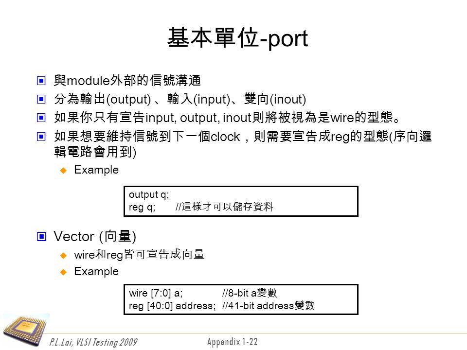 P.L.Lai, VLSI Testing 2009 Appendix 1-22 基本單位-port 與module外部的信號溝通 分為輸出(output) 、輸入(input)、雙向(inout) 如果你只有宣告input, output, inout則將被視為是wire的型態。 如果想要維持信號到下一個clock,則需要宣告成reg的型態(序向邏 輯電路會用到)  Example Vector (向量)  wire和reg皆可宣告成向量  Example output q; reg q;//這樣才可以儲存資料 wire [7:0] a; //8-bit a變數 reg [40:0] address; //41-bit address變數