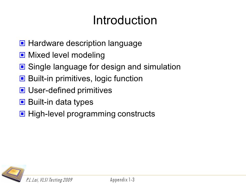 P.L.Lai, VLSI Testing 2009 Appendix 1-3 Introduction Hardware description language Mixed level modeling Single language for design and simulation Built-in primitives, logic function User-defined primitives Built-in data types High-level programming constructs