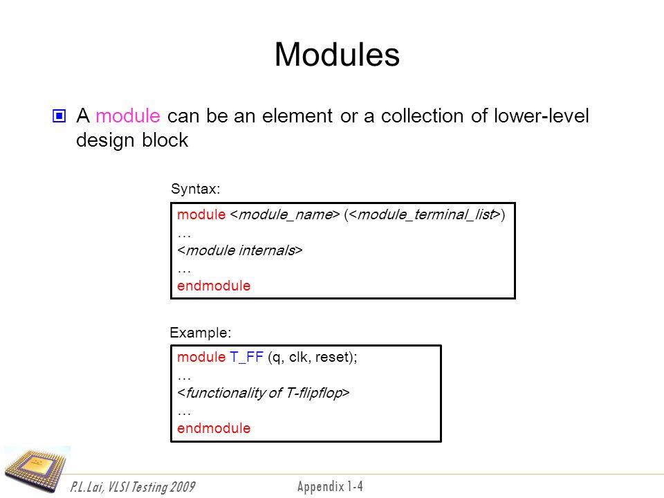 P.L.Lai, VLSI Testing 2009 Appendix 1-4 Modules A module can be an element or a collection of lower-level design block module ( ) … … endmodule module T_FF (q, clk, reset); … … endmodule Syntax: Example: