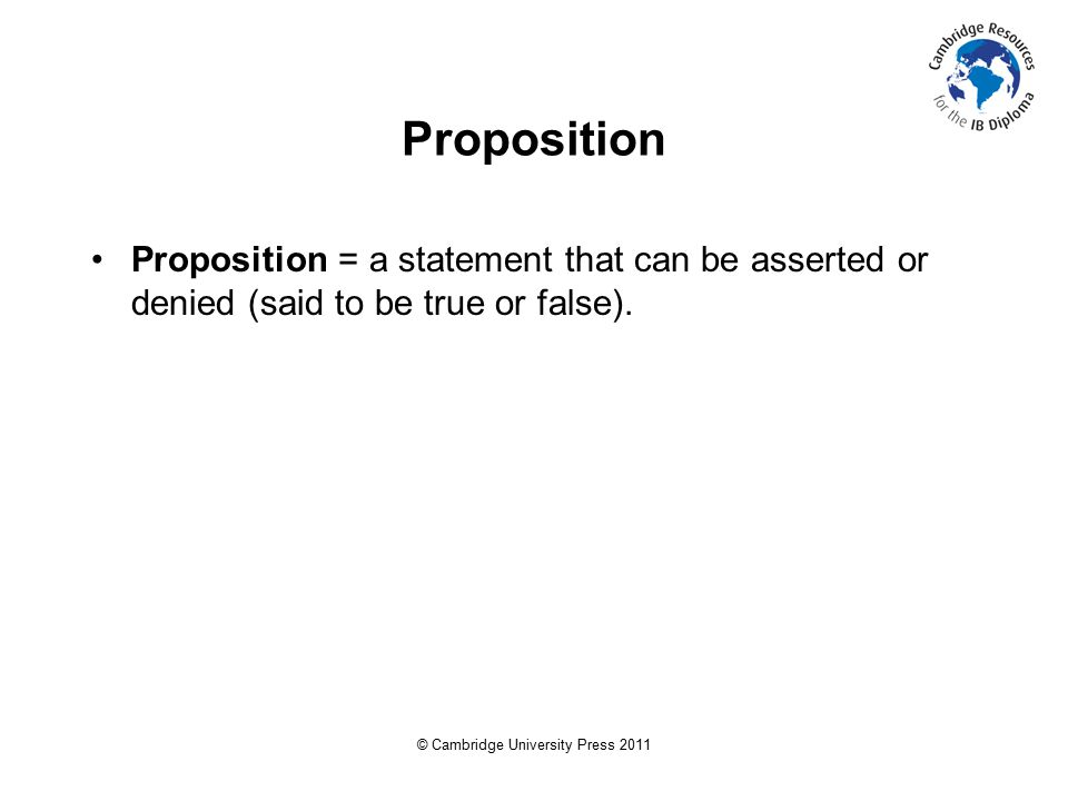 © Cambridge University Press 2011 Proposition Proposition = a statement that can be asserted or denied (said to be true or false).