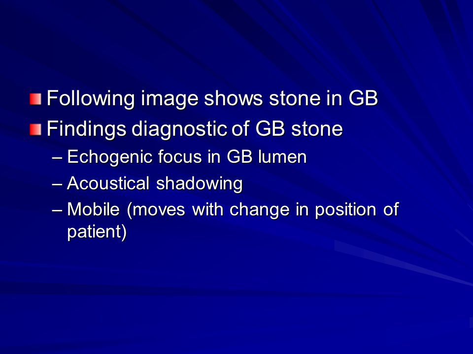 Following image shows stone in GB Findings diagnostic of GB stone –Echogenic focus in GB lumen –Acoustical shadowing –Mobile (moves with change in position of patient)