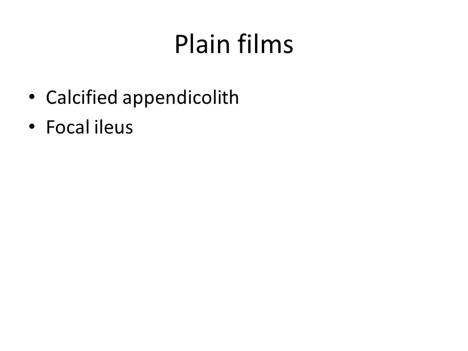 Plain films Calcified appendicolith Focal ileus