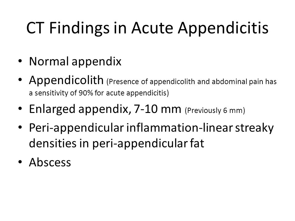 CT Findings in Acute Appendicitis Normal appendix Appendicolith (Presence of appendicolith and abdominal pain has a sensitivity of 90% for acute appendicitis) Enlarged appendix, 7-10 mm (Previously 6 mm) Peri-appendicular inflammation-linear streaky densities in peri-appendicular fat Abscess