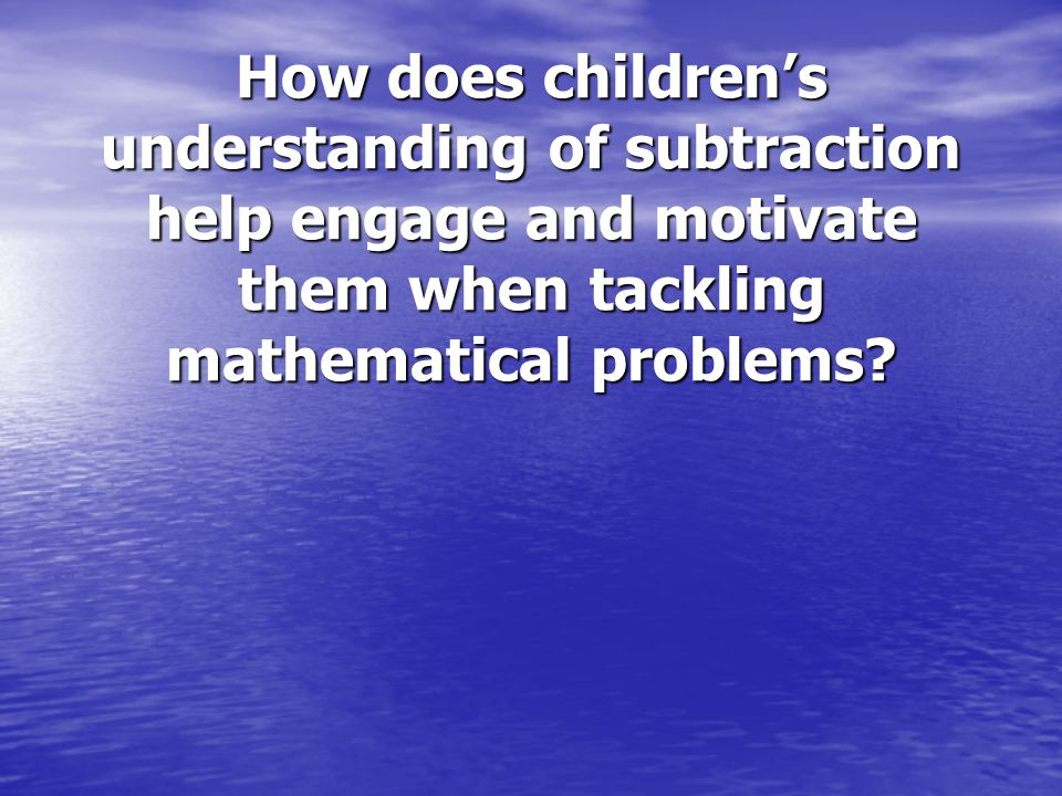 How does children's understanding of subtraction help engage and motivate them when tackling mathematical problems