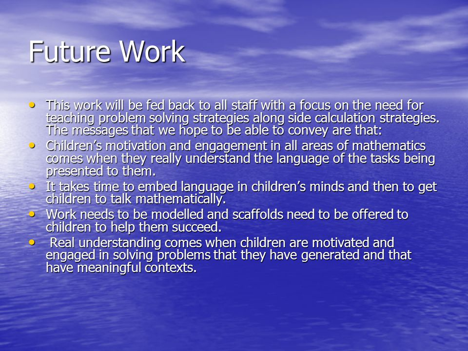 Future Work This work will be fed back to all staff with a focus on the need for teaching problem solving strategies along side calculation strategies.