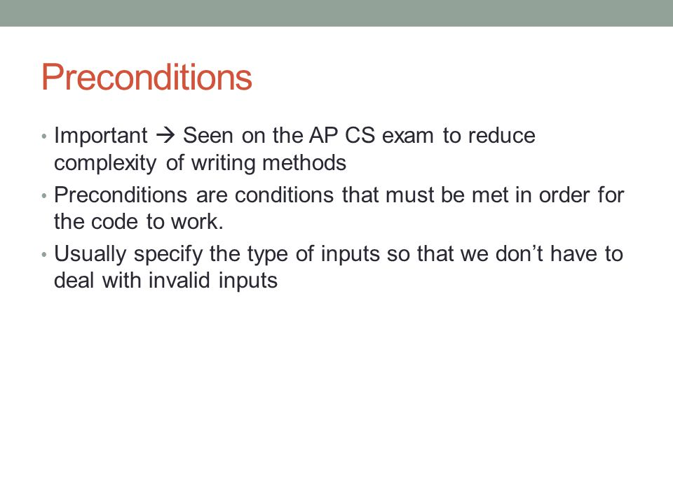 Preconditions Important  Seen on the AP CS exam to reduce complexity of writing methods Preconditions are conditions that must be met in order for th