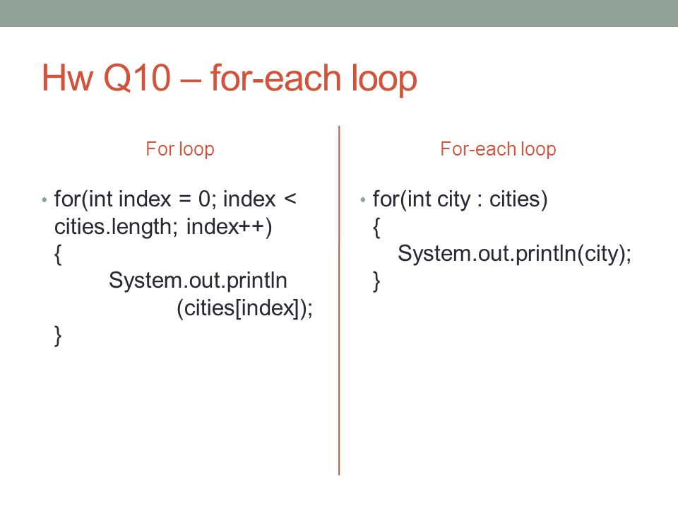 Hw Q10 – for-each loop For loop for(int index = 0; index < cities.length; index++) { System.out.println (cities[index]); } For-each loop for(int city : cities) { System.out.println(city); }
