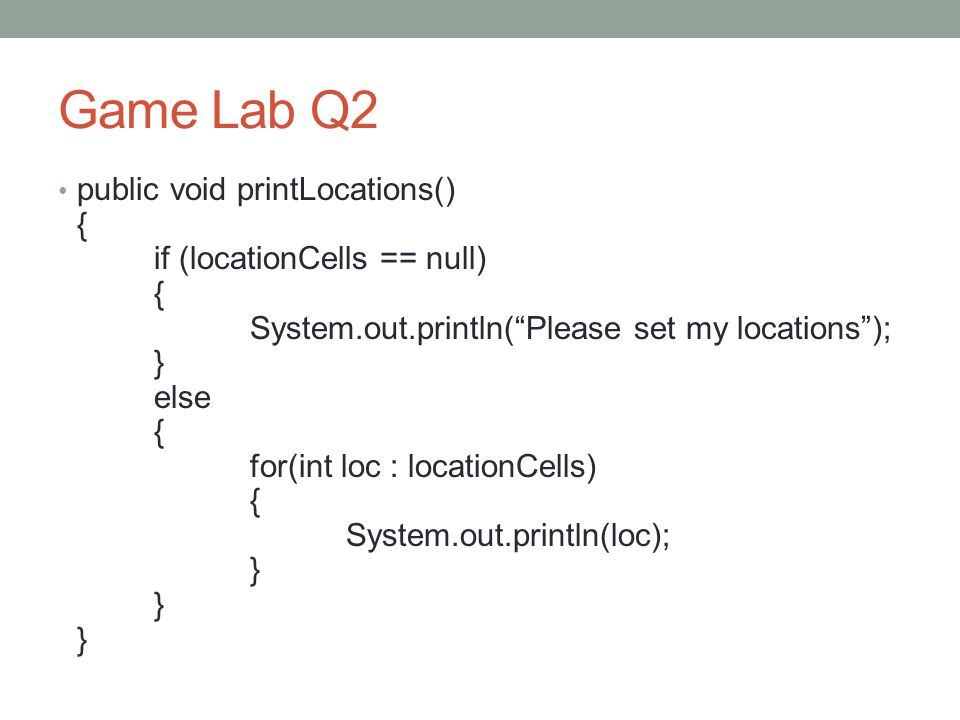 Game Lab Q2 public void printLocations() { if (locationCells == null) { System.out.println( Please set my locations ); } else { for(int loc : locationCells) { System.out.println(loc); } } }