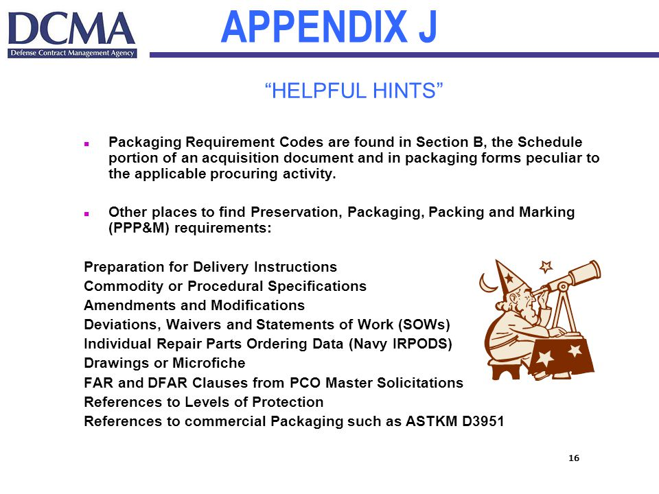 16 APPENDIX J HELPFUL HINTS n Packaging Requirement Codes are found in Section B, the Schedule portion of an acquisition document and in packaging forms peculiar to the applicable procuring activity.