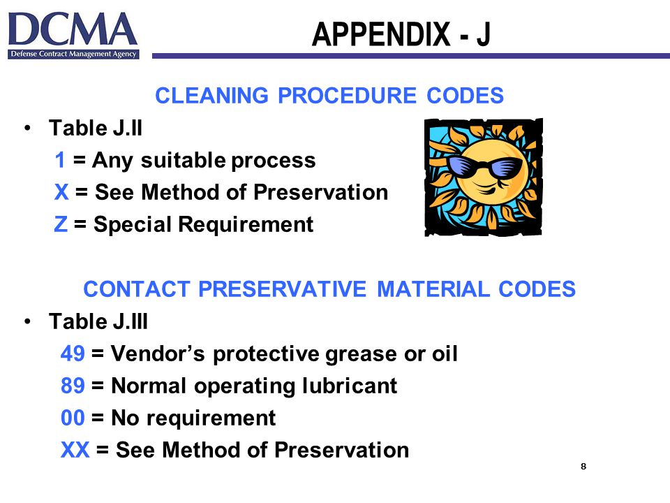 8 APPENDIX - J CLEANING PROCEDURE CODES Table J.II 1 = Any suitable process X = See Method of Preservation Z = Special Requirement CONTACT PRESERVATIVE MATERIAL CODES Table J.III 49 = Vendor's protective grease or oil 89 = Normal operating lubricant 00 = No requirement XX = See Method of Preservation
