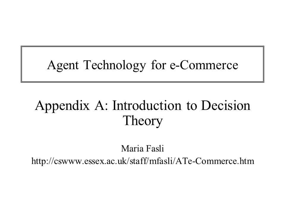 Appendix A Agent Technology for e-Commerce 12 Probabilistic decision-making under uncertainty  The Expected Payoff (ER) rule dictates that the action with the highest expected payoff should be chosen  The Expected Loss (EL) rule dictates that the action with the smallest expected loss should be chosen If P(rain)=0.7 and P(not rain)=0.3 then: ER(carry umbrella) = 0.7(-£1)+0.3(-£1)=-£1 ER(not carry umbrella) = 0.7(-£50)+0.3(-£0)=-£35 EL(carry umbrella) = 0.7(£0)+0.3(£1)=£0.3 EL(not carry umbrella) = 0.7(£49)+0.3(£0)=£34.3