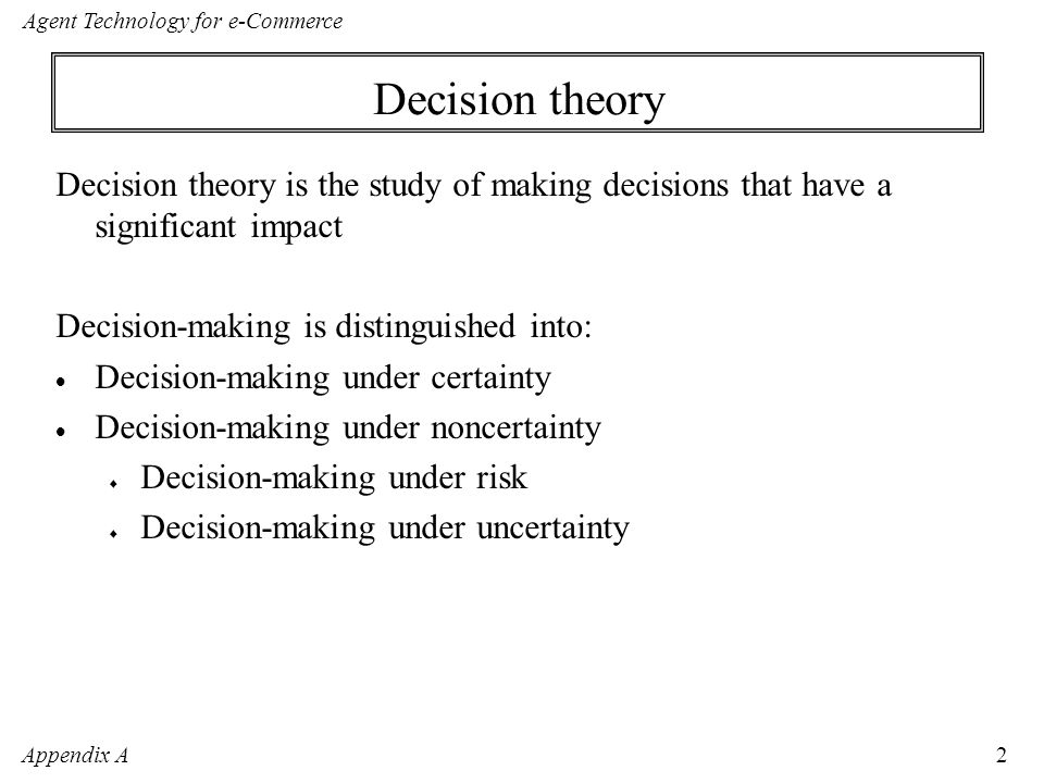 Appendix A Agent Technology for e-Commerce 2 Decision theory Decision theory is the study of making decisions that have a significant impact Decision-making is distinguished into:  Decision-making under certainty  Decision-making under noncertainty  Decision-making under risk  Decision-making under uncertainty