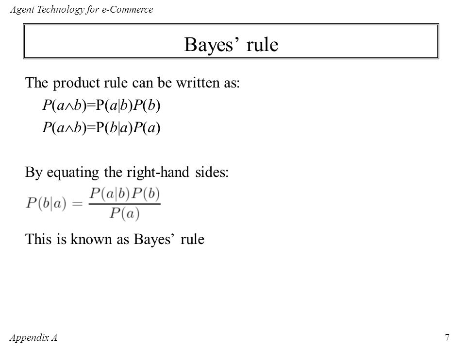 Appendix A Agent Technology for e-Commerce 7 Bayes' rule The product rule can be written as: P(a  b)=P(a|b)P(b) P(a  b)=P(b|a)P(a) By equating the right-hand sides: This is known as Bayes' rule