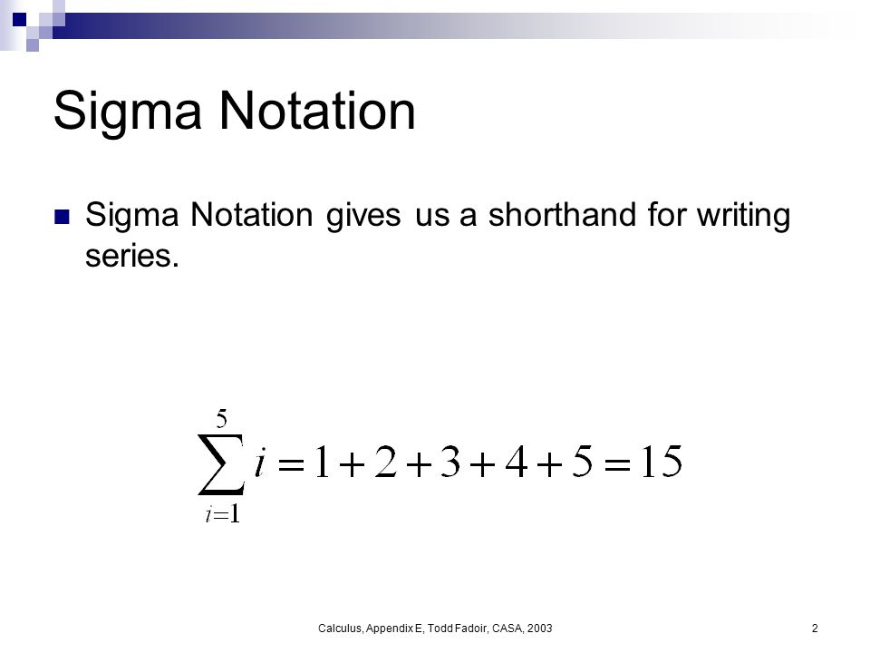 Calculus, Appendix E, Todd Fadoir, CASA, 20032 Sigma Notation Sigma Notation gives us a shorthand for writing series.