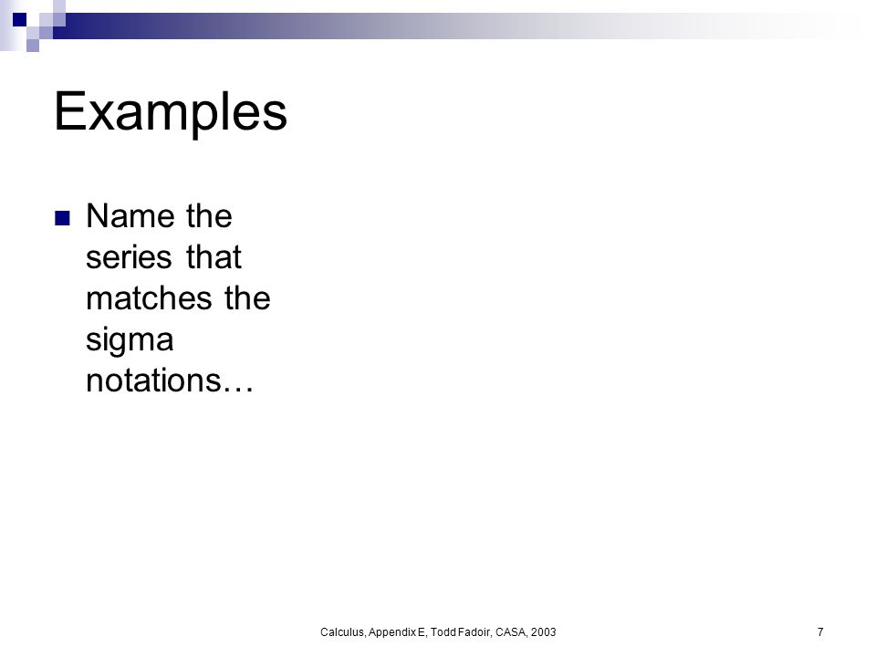 Calculus, Appendix E, Todd Fadoir, CASA, 20037 Examples Name the series that matches the sigma notations…