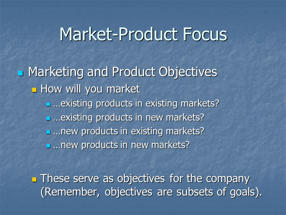 Market-Product Focus Marketing and Product Objectives Marketing and Product Objectives How will you market How will you market …existing products in existing markets.