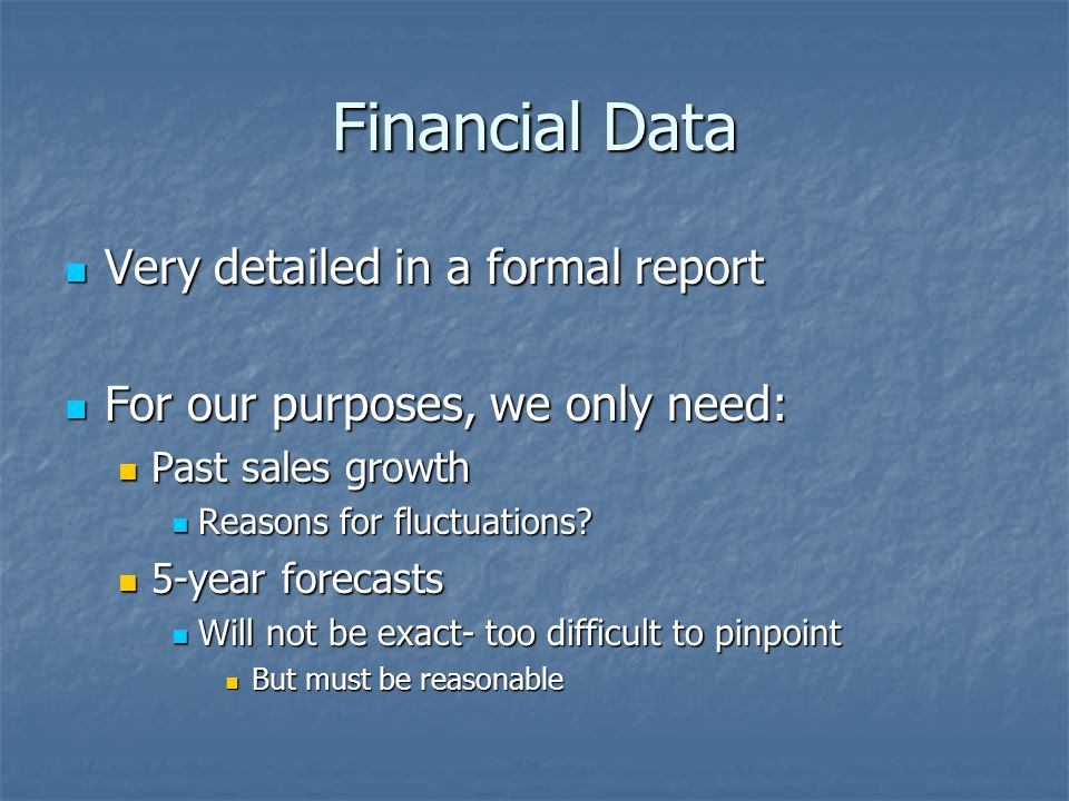 Financial Data Very detailed in a formal report Very detailed in a formal report For our purposes, we only need: For our purposes, we only need: Past sales growth Past sales growth Reasons for fluctuations.