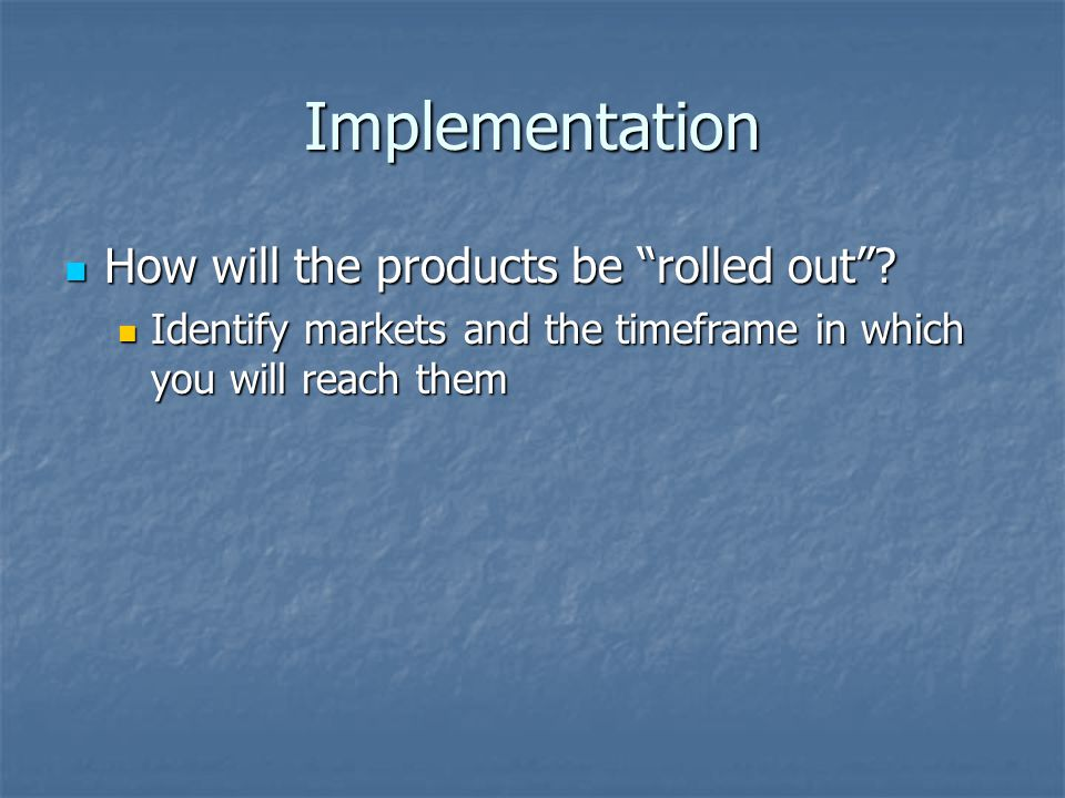 """Implementation How will the products be """"rolled out""""? How will the products be """"rolled out""""? Identify markets and the timeframe in which you will reac"""