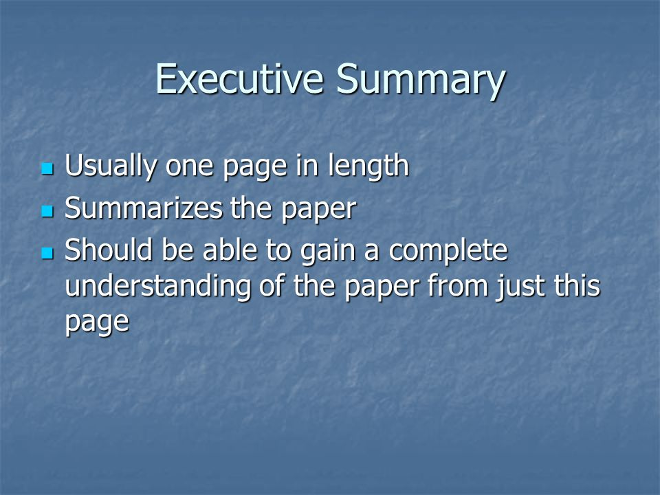 Executive Summary Usually one page in length Usually one page in length Summarizes the paper Summarizes the paper Should be able to gain a complete understanding of the paper from just this page Should be able to gain a complete understanding of the paper from just this page