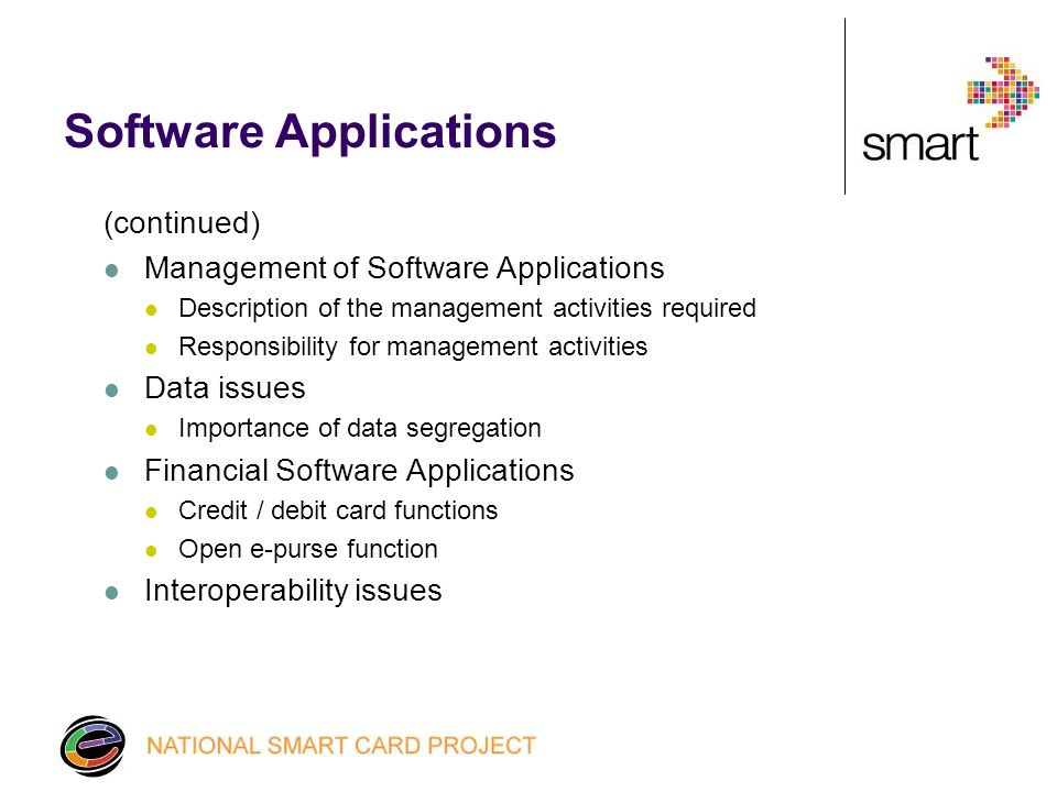 Software Applications (continued) Management of Software Applications Description of the management activities required Responsibility for management activities Data issues Importance of data segregation Financial Software Applications Credit / debit card functions Open e-purse function Interoperability issues