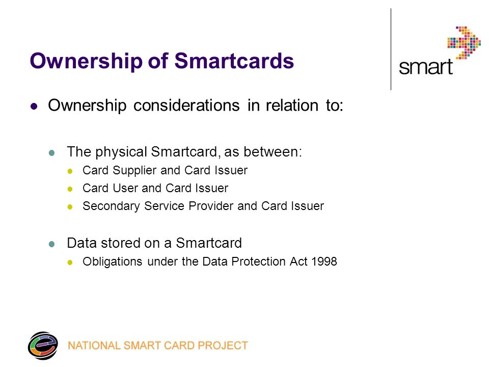 Ownership of Smartcards Ownership considerations in relation to: The physical Smartcard, as between: Card Supplier and Card Issuer Card User and Card Issuer Secondary Service Provider and Card Issuer Data stored on a Smartcard Obligations under the Data Protection Act 1998