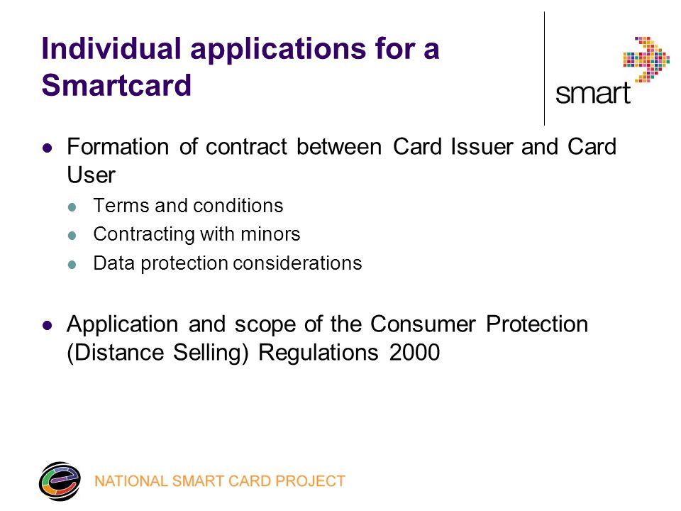 Individual applications for a Smartcard Formation of contract between Card Issuer and Card User Terms and conditions Contracting with minors Data protection considerations Application and scope of the Consumer Protection (Distance Selling) Regulations 2000