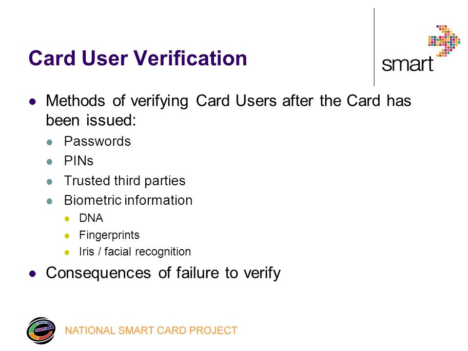 Card User Verification Methods of verifying Card Users after the Card has been issued: Passwords PINs Trusted third parties Biometric information DNA Fingerprints Iris / facial recognition Consequences of failure to verify