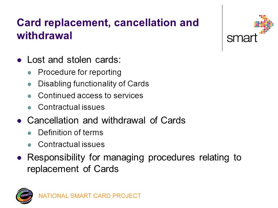 Card replacement, cancellation and withdrawal Lost and stolen cards: Procedure for reporting Disabling functionality of Cards Continued access to services Contractual issues Cancellation and withdrawal of Cards Definition of terms Contractual issues Responsibility for managing procedures relating to replacement of Cards