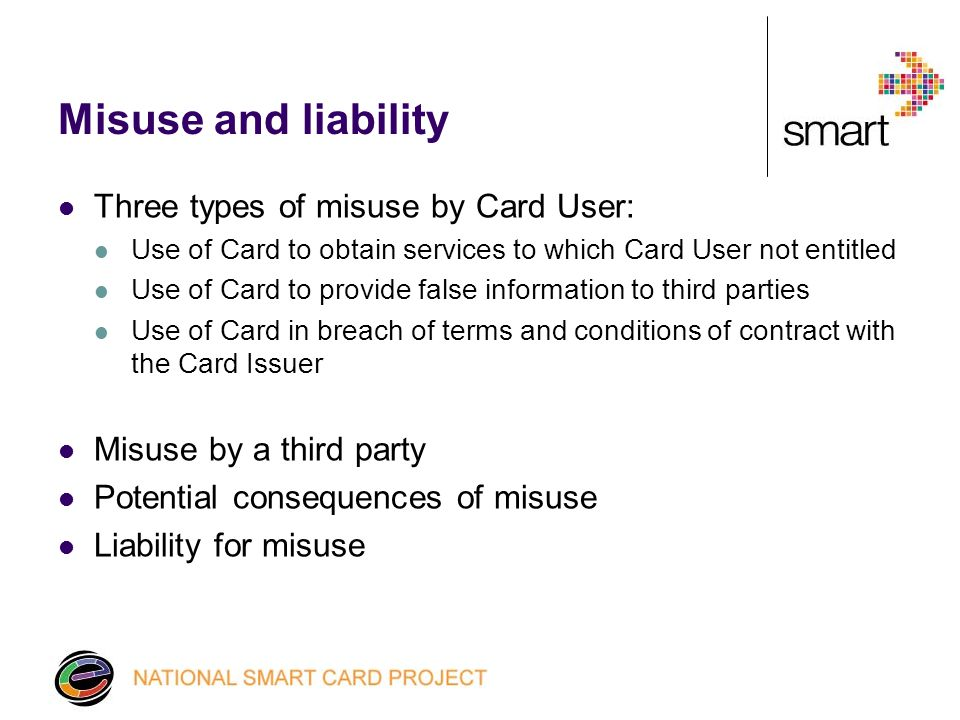 Misuse and liability Three types of misuse by Card User: Use of Card to obtain services to which Card User not entitled Use of Card to provide false information to third parties Use of Card in breach of terms and conditions of contract with the Card Issuer Misuse by a third party Potential consequences of misuse Liability for misuse