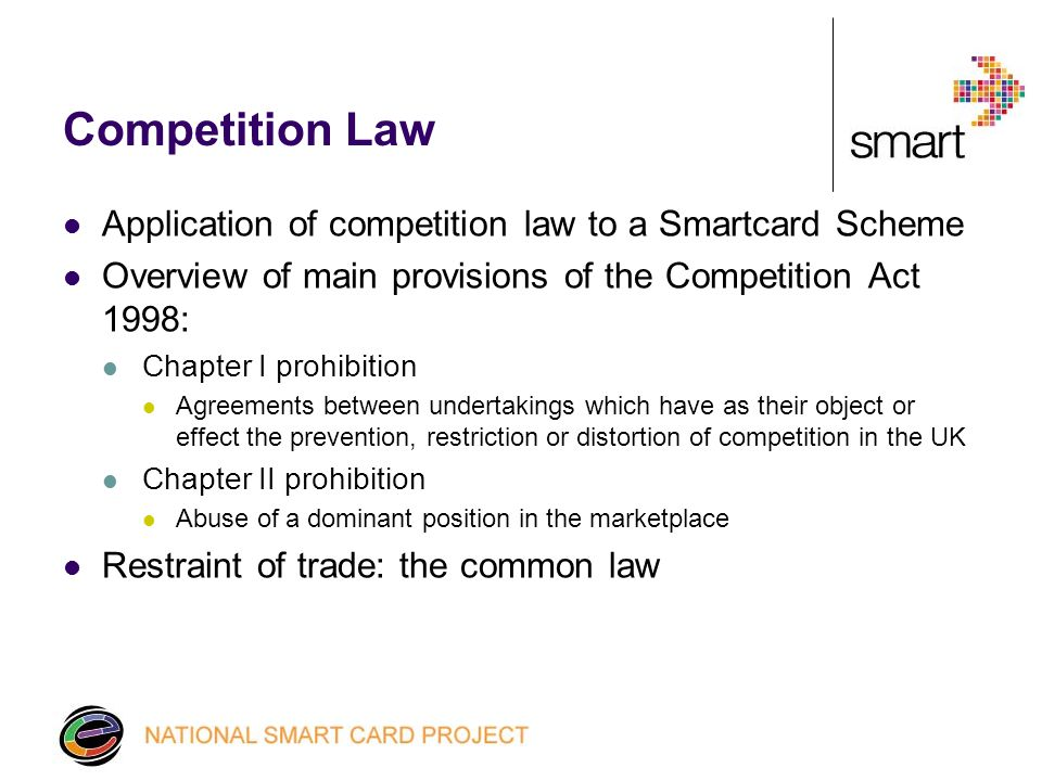 Competition Law Application of competition law to a Smartcard Scheme Overview of main provisions of the Competition Act 1998: Chapter I prohibition Agreements between undertakings which have as their object or effect the prevention, restriction or distortion of competition in the UK Chapter II prohibition Abuse of a dominant position in the marketplace Restraint of trade: the common law