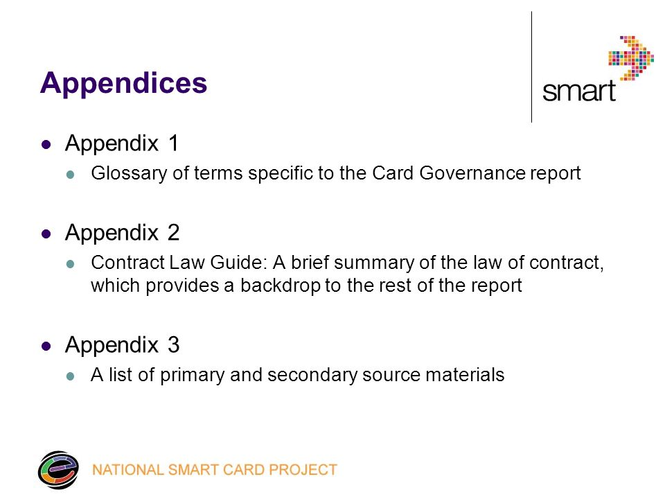 Appendices Appendix 1 Glossary of terms specific to the Card Governance report Appendix 2 Contract Law Guide: A brief summary of the law of contract, which provides a backdrop to the rest of the report Appendix 3 A list of primary and secondary source materials