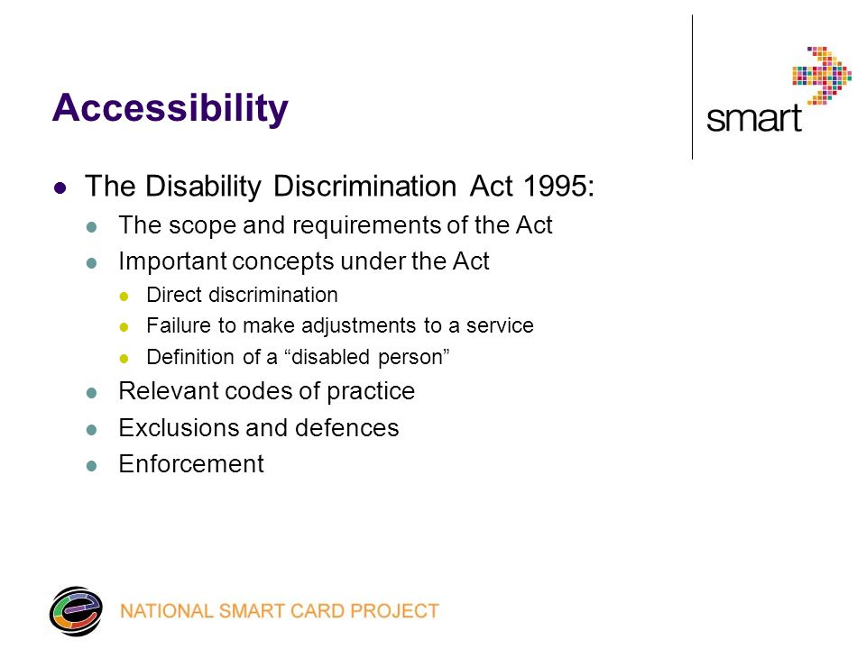 Accessibility The Disability Discrimination Act 1995: The scope and requirements of the Act Important concepts under the Act Direct discrimination Failure to make adjustments to a service Definition of a disabled person Relevant codes of practice Exclusions and defences Enforcement