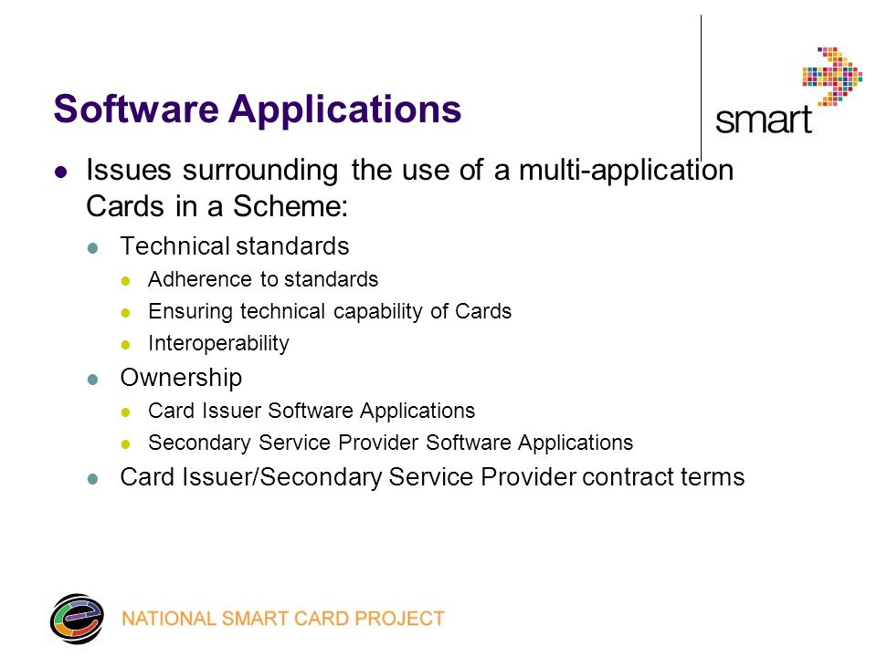 Software Applications Issues surrounding the use of a multi-application Cards in a Scheme: Technical standards Adherence to standards Ensuring technical capability of Cards Interoperability Ownership Card Issuer Software Applications Secondary Service Provider Software Applications Card Issuer/Secondary Service Provider contract terms