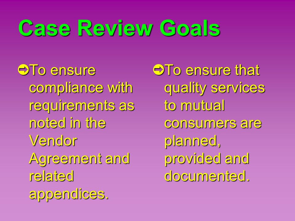 Case Review Goals ➲ To ensure compliance with requirements as noted in the Vendor Agreement and related appendices. ➲ To ensure that quality services