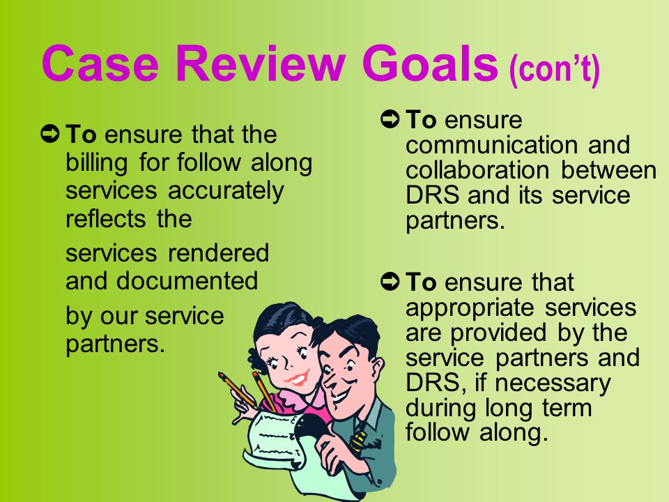 Case Review Goals (con't) ➲ To ensure that the billing for follow along services accurately reflects the services rendered and documented by our servi
