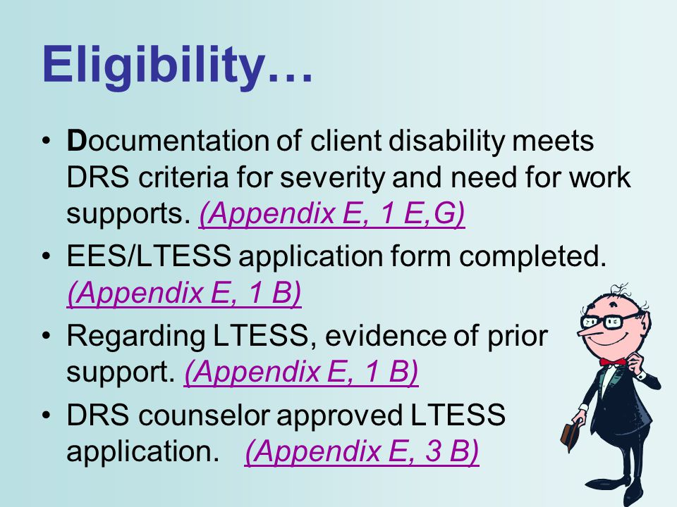 Eligibility… Documentation of client disability meets DRS criteria for severity and need for work supports. (Appendix E, 1 E,G) EES/LTESS application