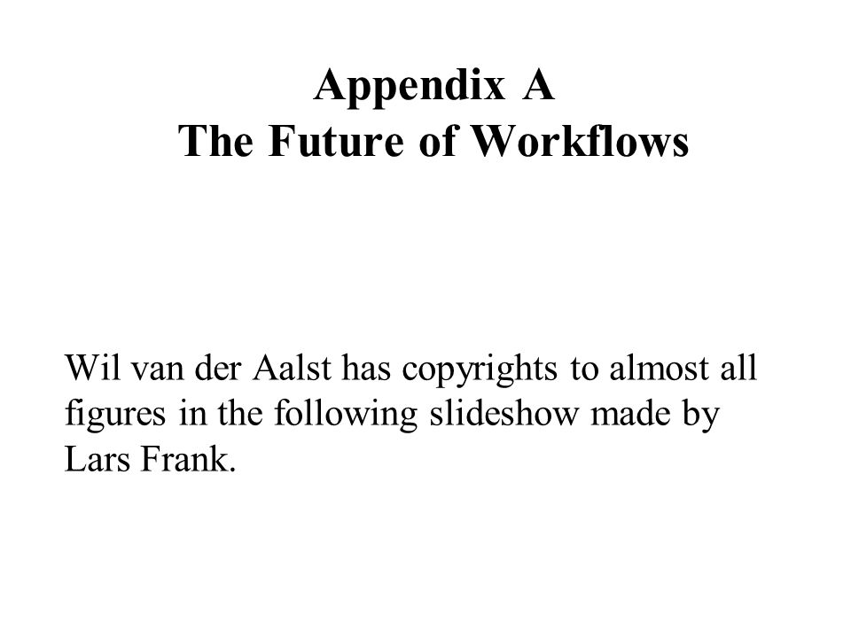 Appendix A The Future of Workflows Wil van der Aalst has copyrights to almost all figures in the following slideshow made by Lars Frank.