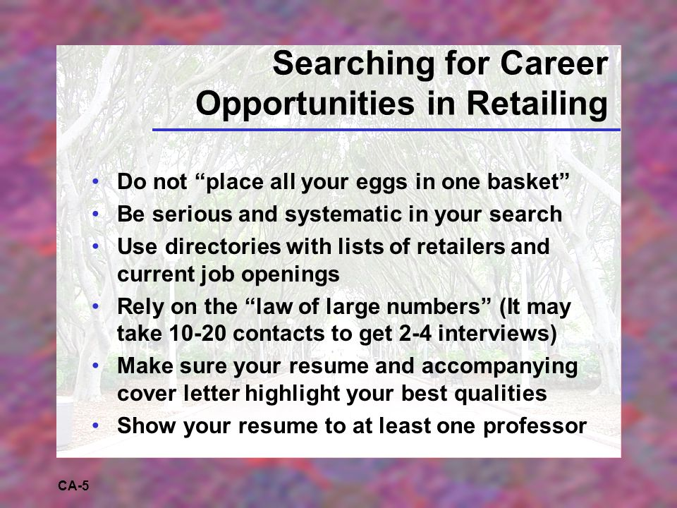 CA-5 Searching for Career Opportunities in Retailing Do not place all your eggs in one basket Be serious and systematic in your search Use directories with lists of retailers and current job openings Rely on the law of large numbers (It may take 10-20 contacts to get 2-4 interviews) Make sure your resume and accompanying cover letter highlight your best qualities Show your resume to at least one professor