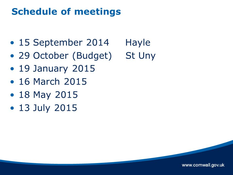 www.cornwall.gov.uk Schedule of meetings 15 September 2014 Hayle 29 October (Budget) St Uny 19 January 2015 16 March 2015 18 May 2015 13 July 2015