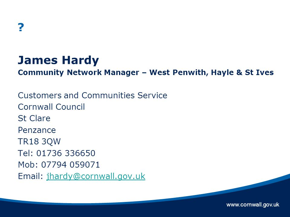 www.cornwall.gov.uk James Hardy Community Network Manager – West Penwith, Hayle & St Ives Customers and Communities Service Cornwall Council St Clare Penzance TR18 3QW Tel: 01736 336650 Mob: 07794 059071 Email: jhardy@cornwall.gov.ukjhardy@cornwall.gov.uk
