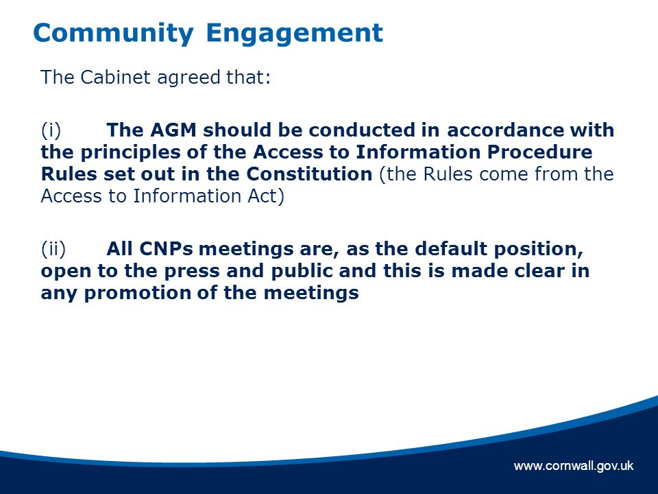 www.cornwall.gov.uk Community Engagement The Cabinet agreed that: (i)The AGM should be conducted in accordance with the principles of the Access to Information Procedure Rules set out in the Constitution (the Rules come from the Access to Information Act) (ii) All CNPs meetings are, as the default position, open to the press and public and this is made clear in any promotion of the meetings