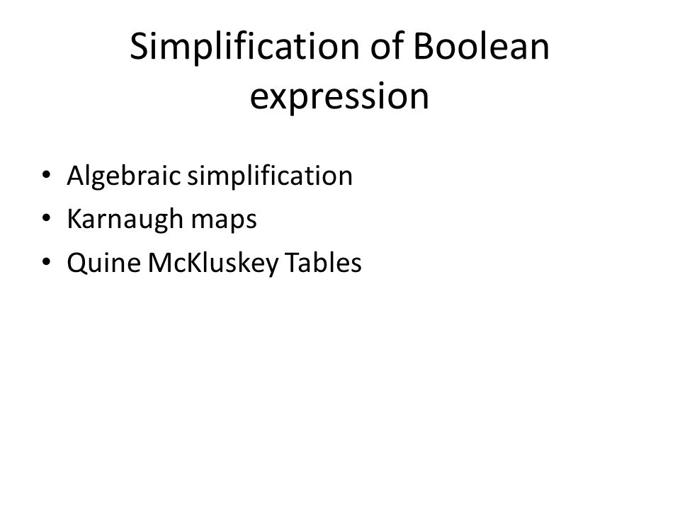 Simplification of Boolean expression Algebraic simplification Karnaugh maps Quine McKluskey Tables