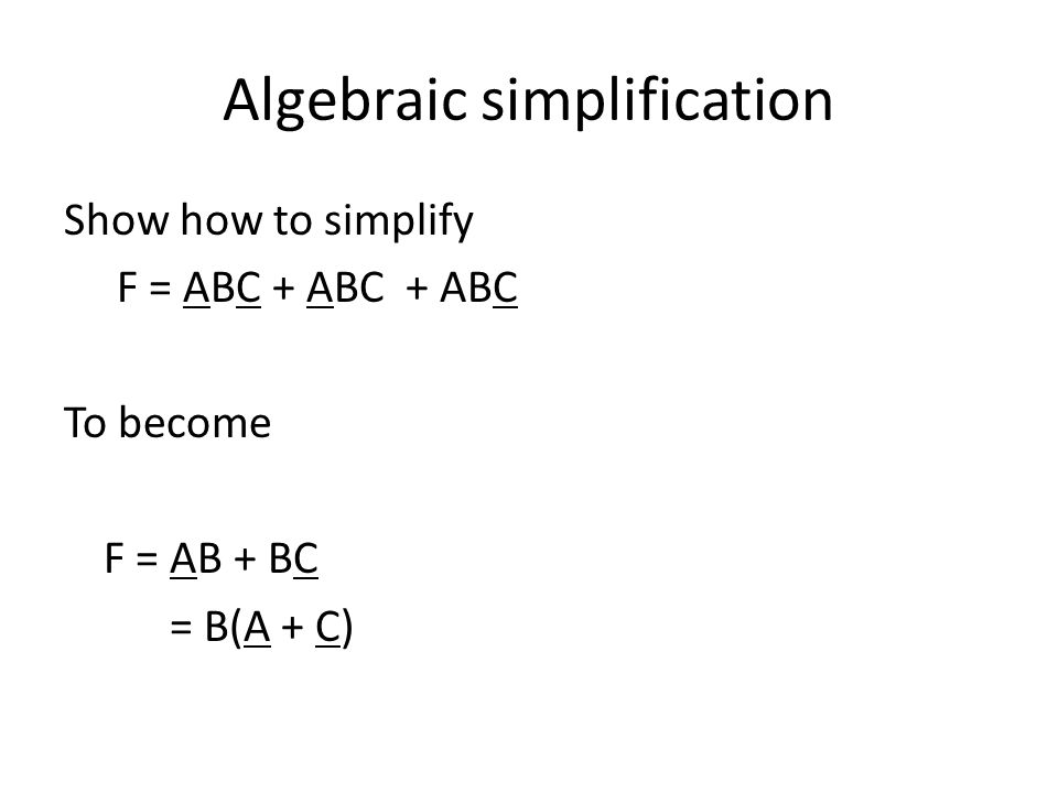 Algebraic simplification Show how to simplify F = ABC + ABC + ABC To become F = AB + BC = B(A + C)